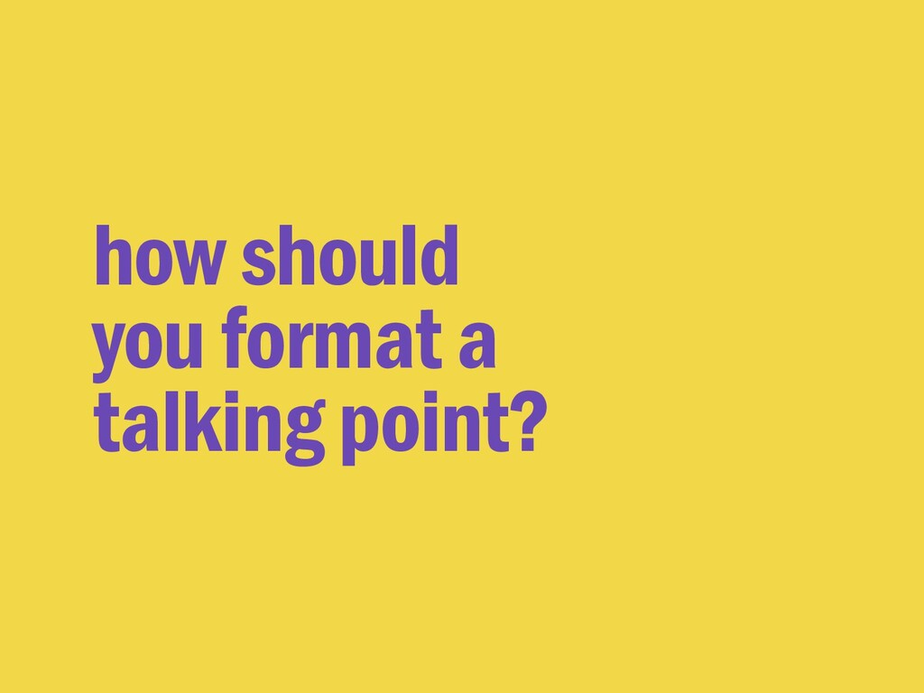 how should you format a talking point?