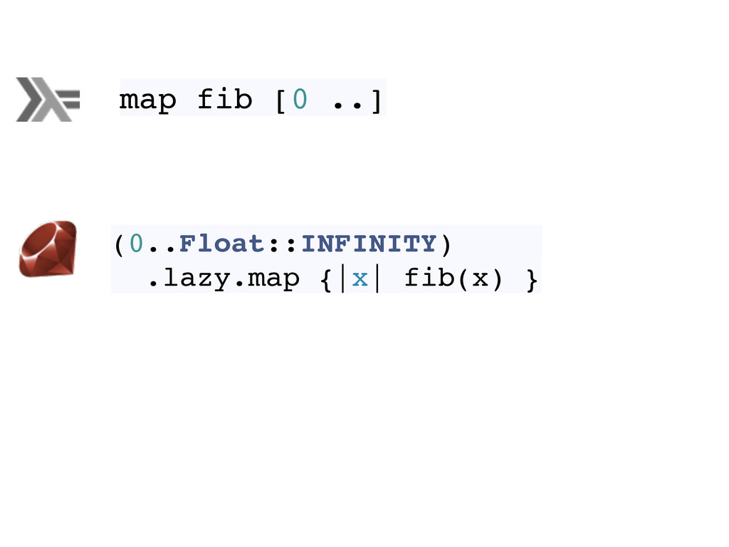 map fib [0 ..] (0..Float::INFINITY) .lazy.map {...