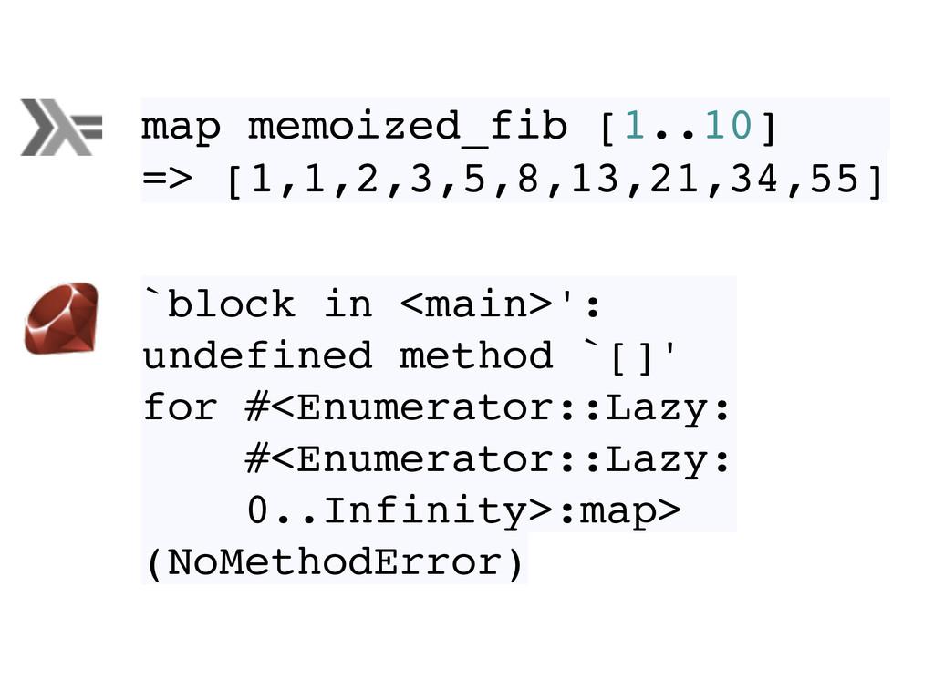 map memoized_fib [1..10] => [1,1,2,3,5,8,13,21,...