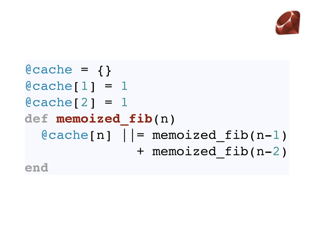 @cache = {} @cache[1] = 1 @cache[2] = 1 def mem...