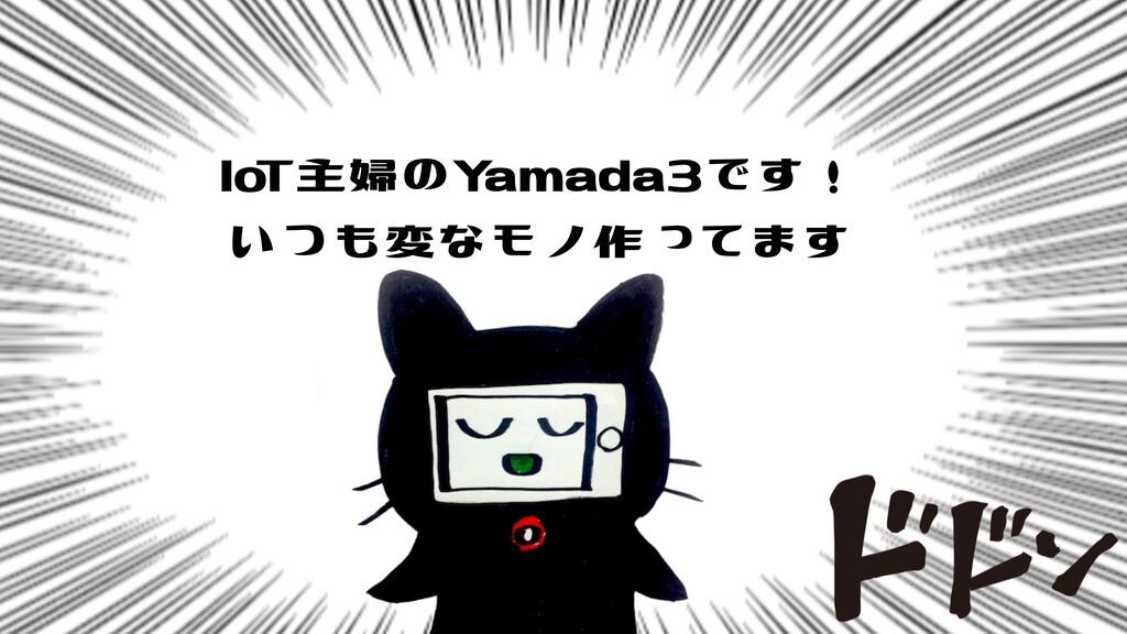 IoT主婦のYamada3です! いつも変なモノ作ってます