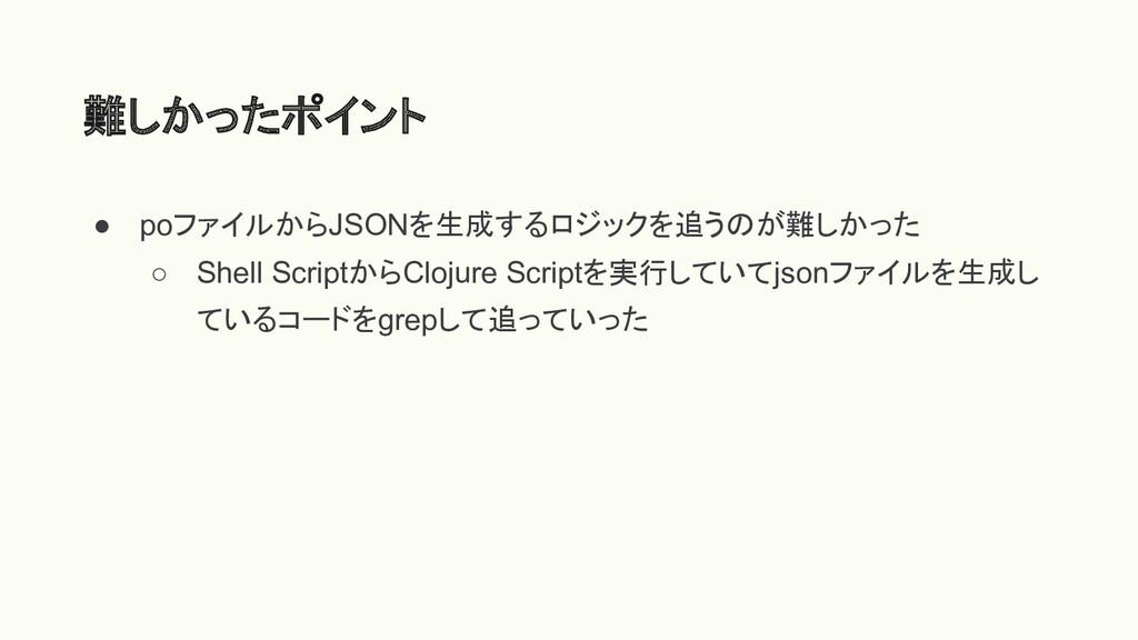 ● poファイルからJSONを生成するロジックを追うのが難しかった ○ Shell Scrip...