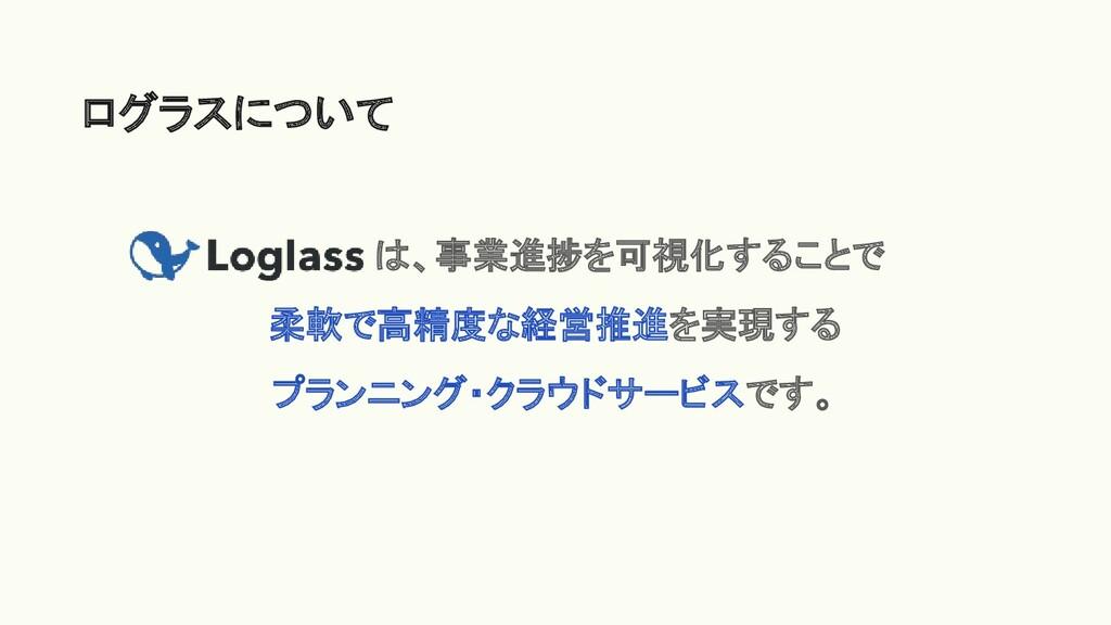 ログラスについて       は、事業進捗を可視化することで 柔軟で高精度な経営推進を実現する...