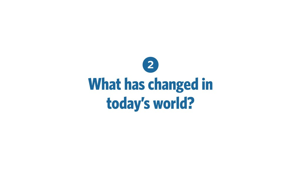 2 What has changed in today's world?