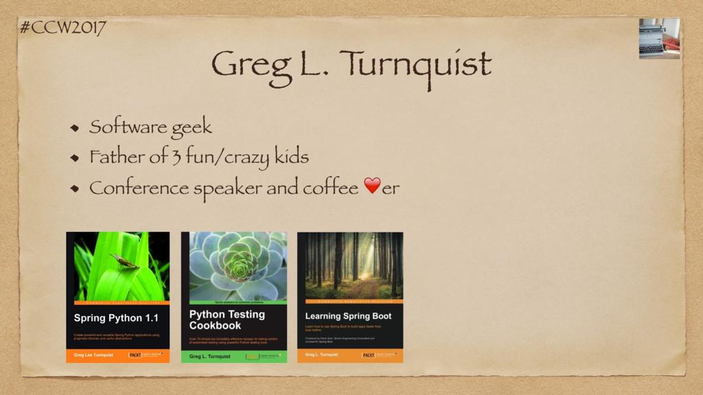 #CCW2017 Greg L. T urnquist Software geek Fathe...