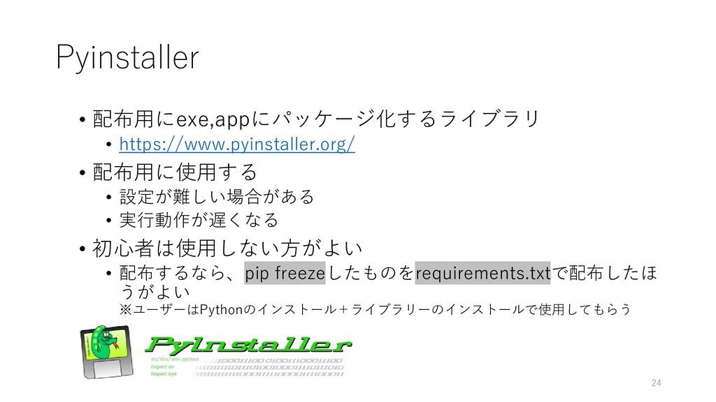 Pyinstaller • 配布用にexe,appにパッケージ化するライブラリ • https...