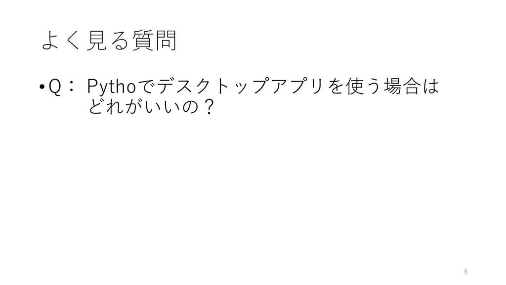 よく見る質問 • Q: Pythoでデスクトップアプリを使う場合は どれがいいの? 6