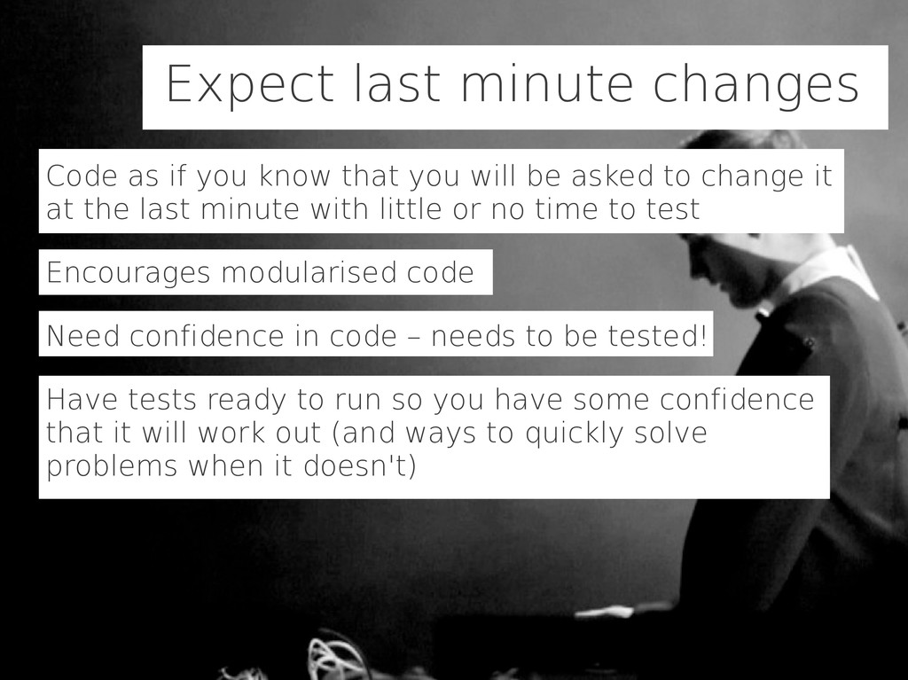 Expect last minute changes Code as if you know ...