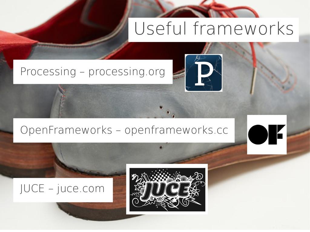 Useful frameworks Processing – processing.org O...