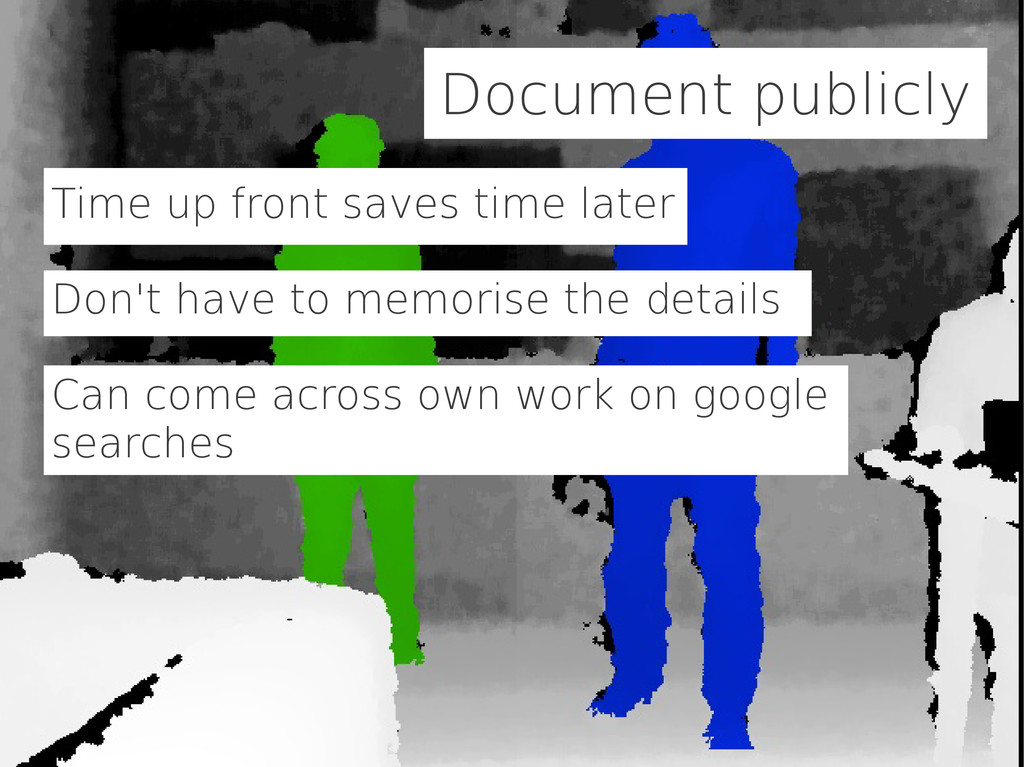 Document publicly Time up front saves time late...