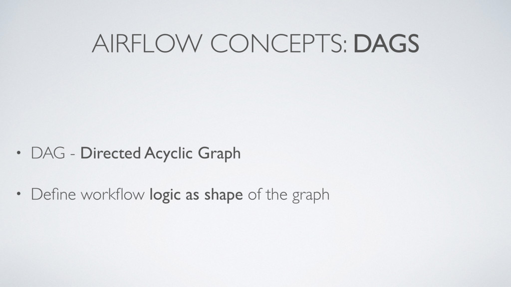 AIRFLOW CONCEPTS: DAGS • DAG - Directed Acyclic...