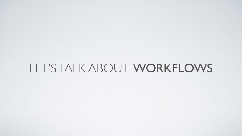 LET'S TALK ABOUT WORKFLOWS
