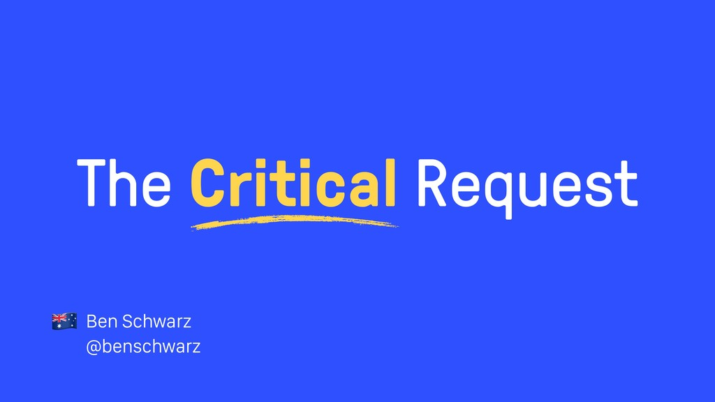 The Critical Request Ben Schwarz @benschwarz !