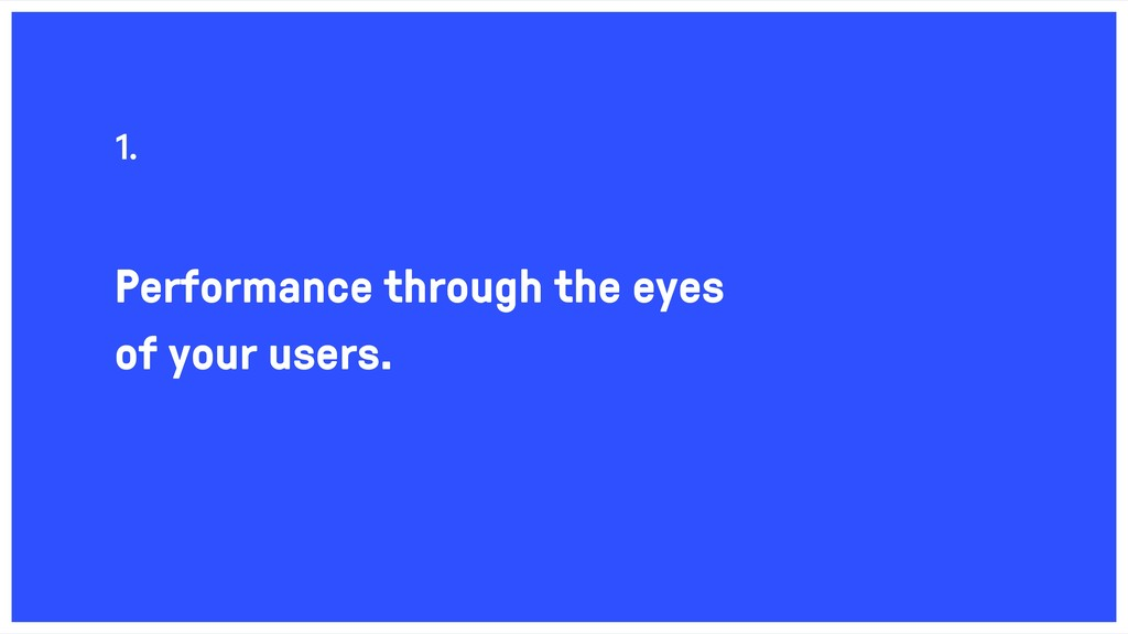 Performance through the eyes of your users. 1.