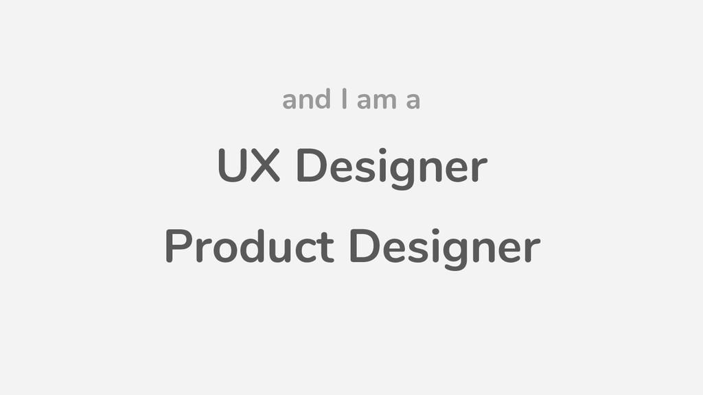 and I am a UX Designer Product Designer