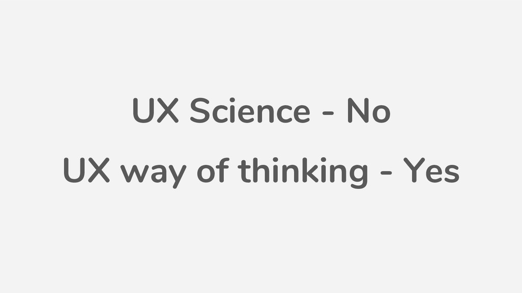 UX Science - No UX way of thinking - Yes