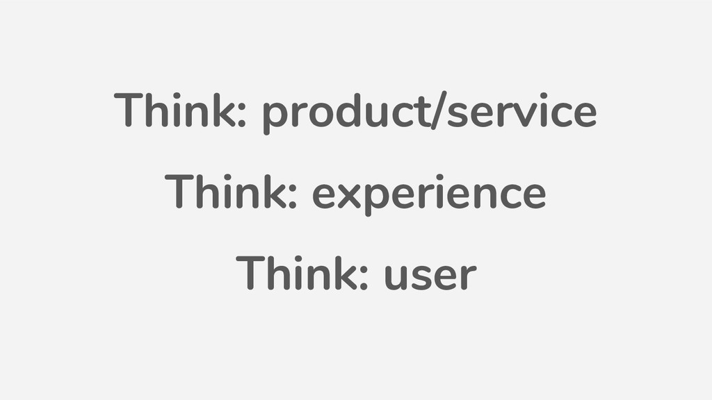 Think: product/service Think: experience Think:...