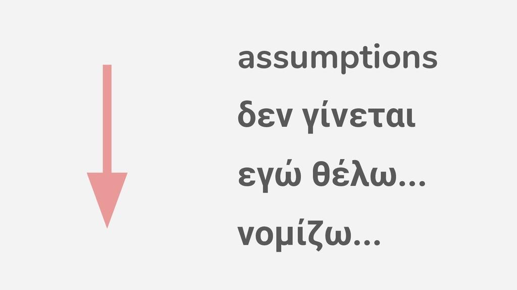 assumptions δεν γίνεται εγώ θέλω... νομίζω...