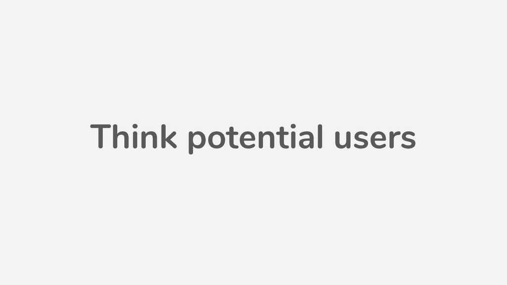 Think potential users