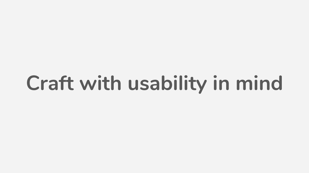 Craft with usability in mind