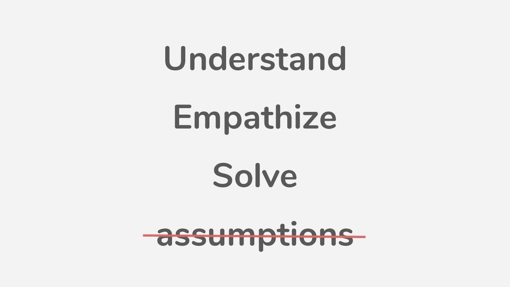 Understand Empathize Solve assumptions