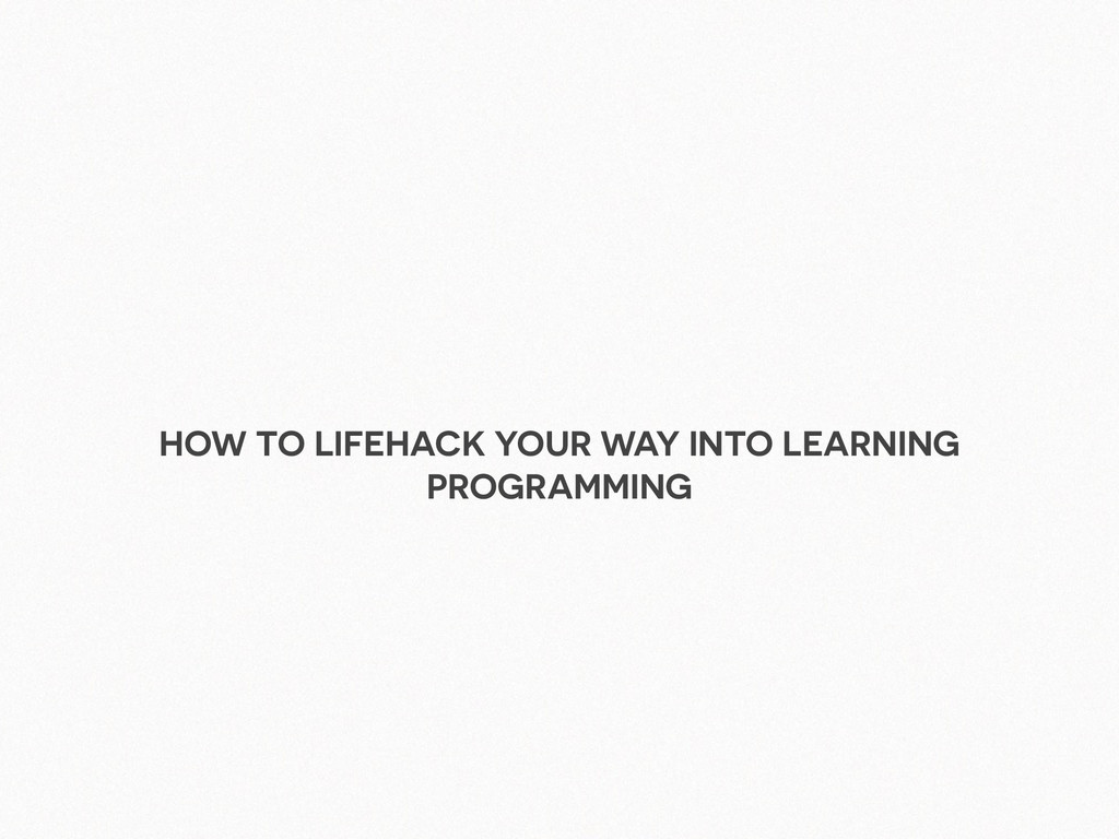 HOW TO LIFEHACK YOUR WAY INTO LEARNING PROGRAMM...