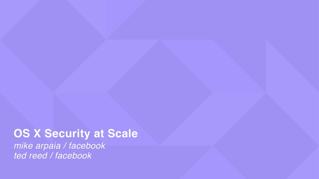 mike arpaia / facebook OS X Security at Scale t...