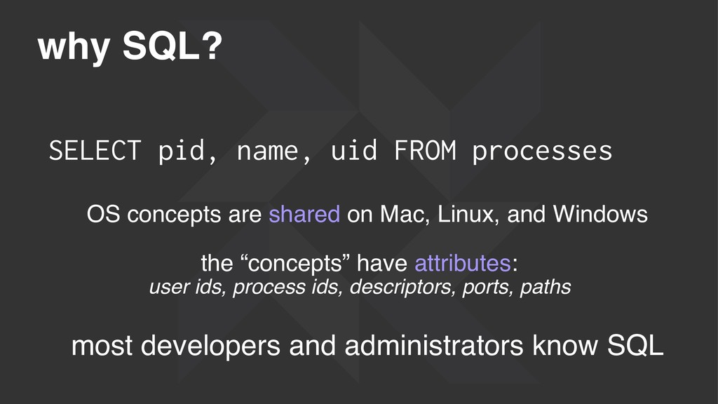 why SQL? SELECT pid, name, uid FROM processes O...