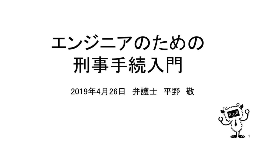 エンジニアのための 刑事手続入門 2019年4月26日 弁護士 平野 敬 1