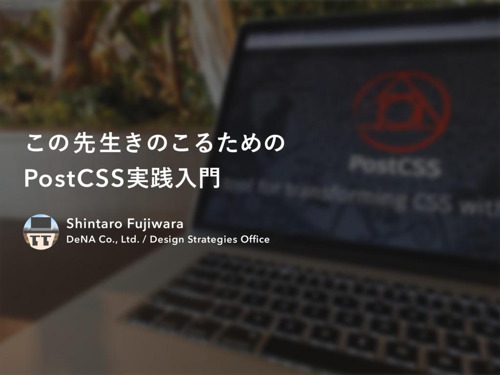 ͜ͷઌੜ͖ͷ͜ΔͨΊͷ PostCSS࣮ફೖ Shintaro Fujiwara DeNA ...