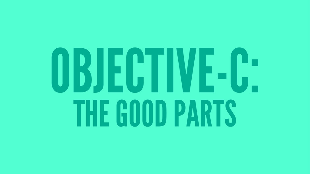 OBJECTIVE-C: THE GOOD PARTS