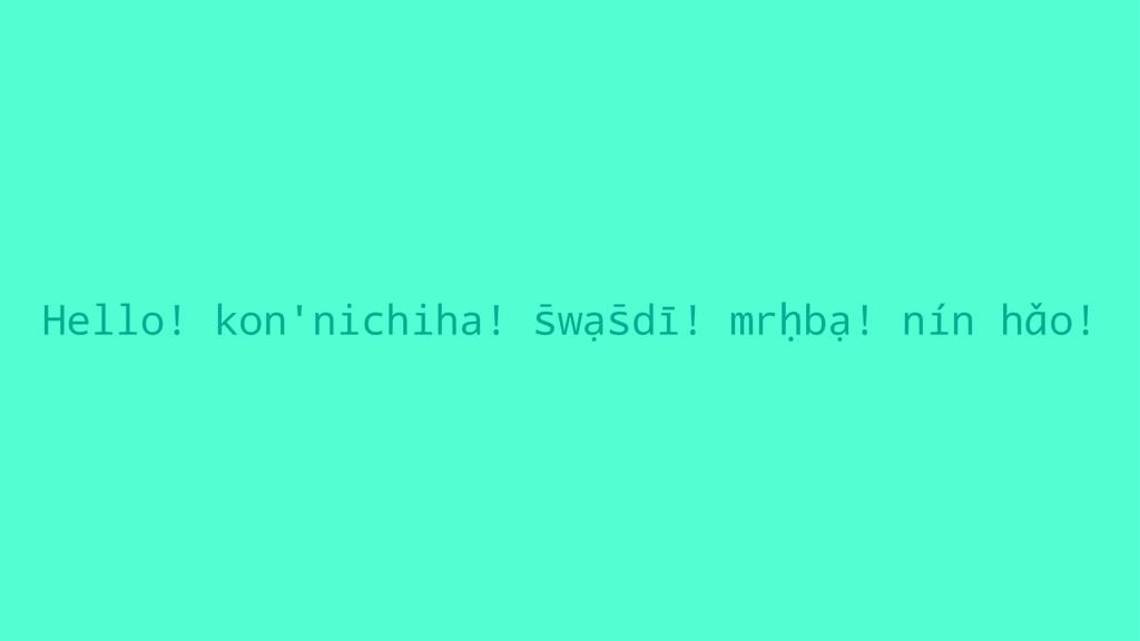 Hello! kon'nichiha! s̄wạs̄dī! mrḥbạ! nín hǎo!