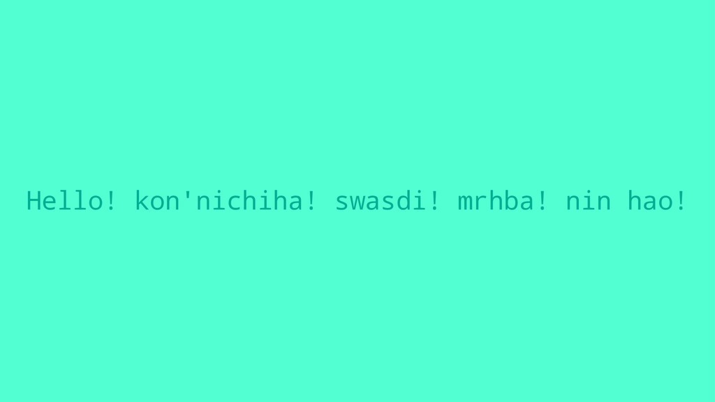Hello! kon'nichiha! swasdi! mrhba! nin hao!