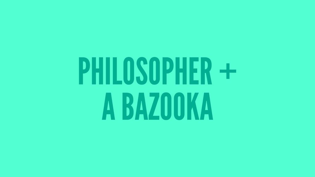 PHILOSOPHER + A BAZOOKA
