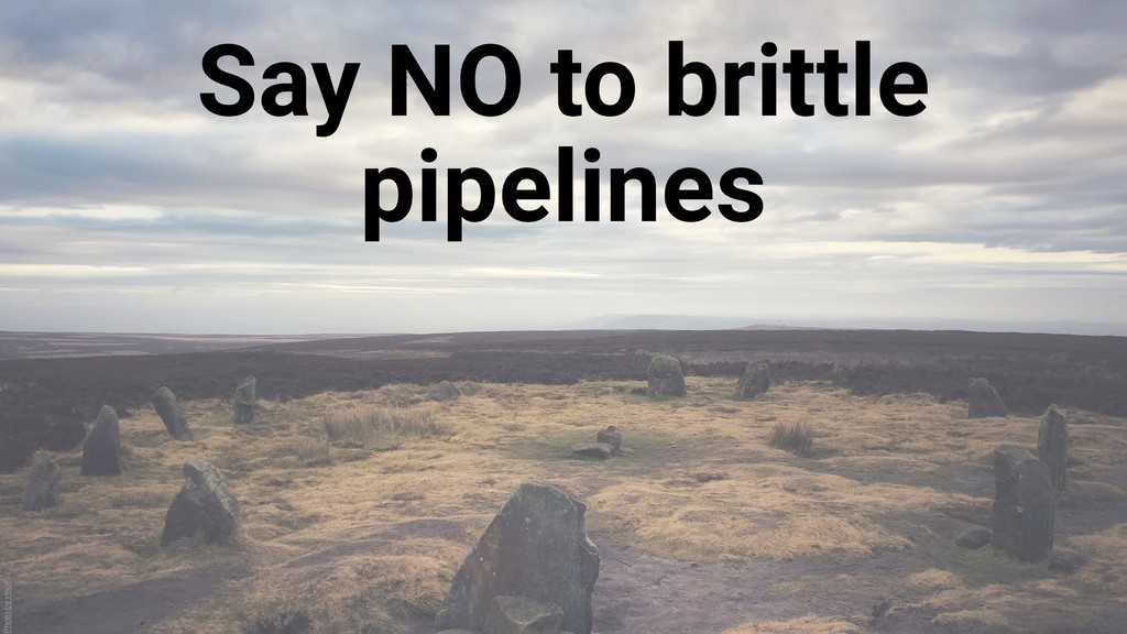 Say NO to brittle pipelines Photo by rmoff