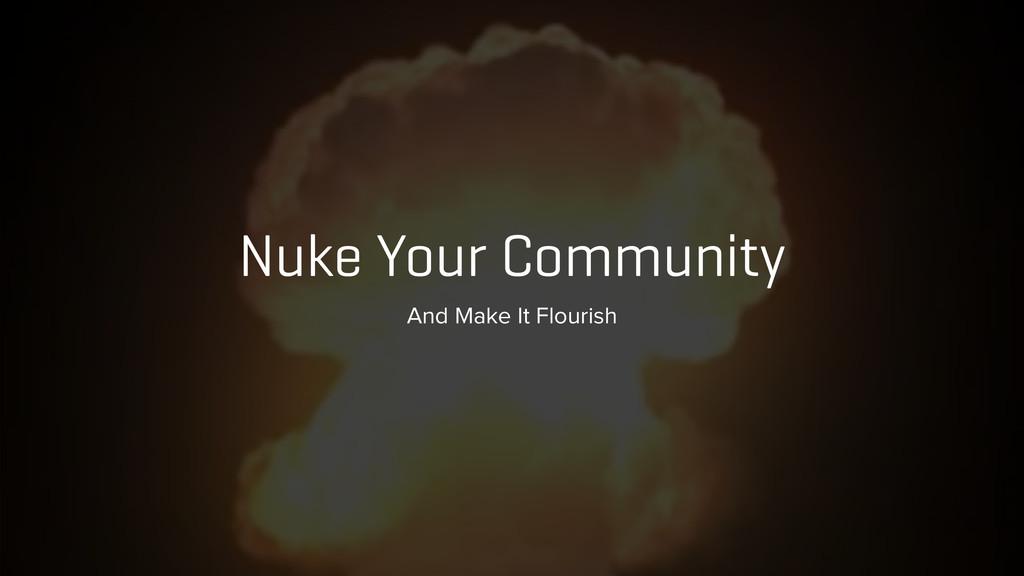 Nuke Your Community And Make It Flourish