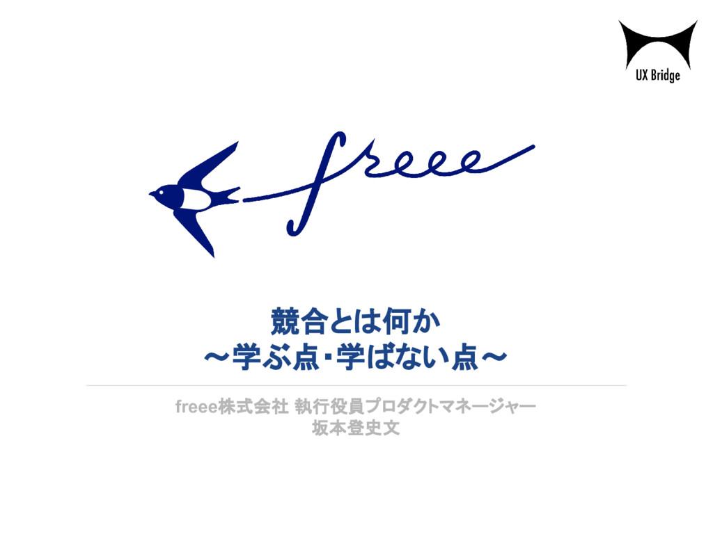 競合とは何か ~学ぶ点・学ばない点~ freee株式会社 執行役員プロダクトマネージャー 坂本...
