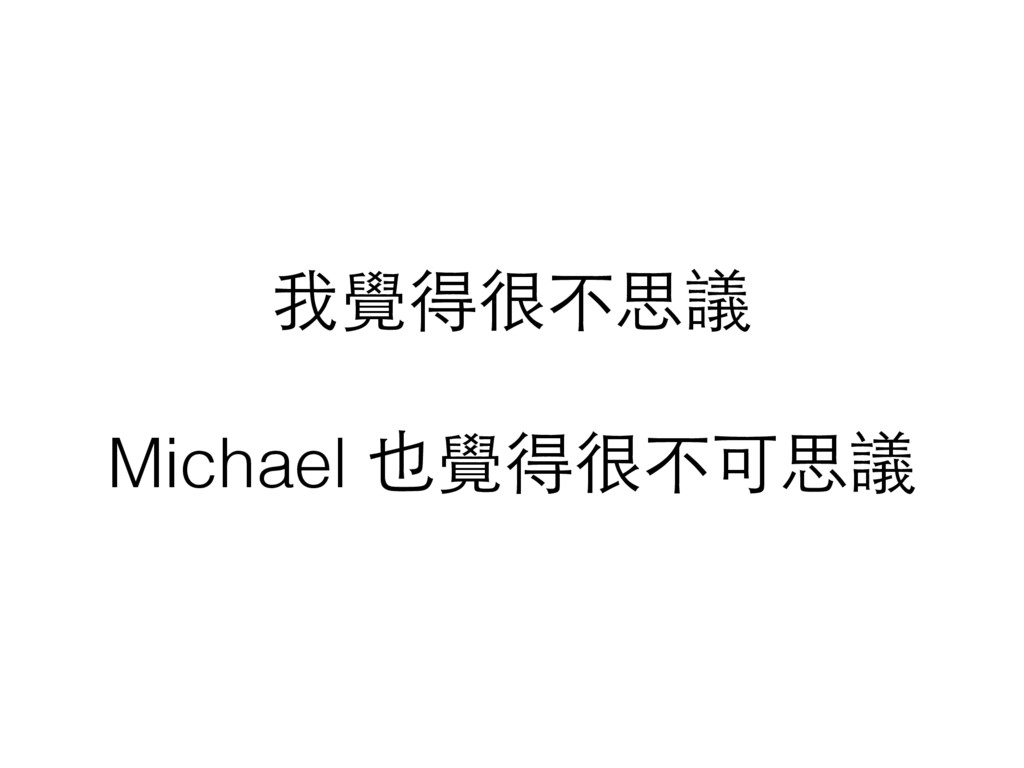 我覺得很不思議 Michael 也覺得很不可思議