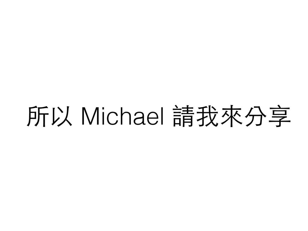 所以 Michael 請我來分享