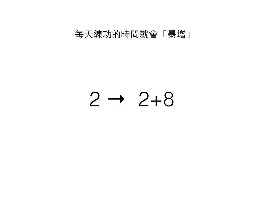2 → 2+8 每天練功的時間就會「暴增」