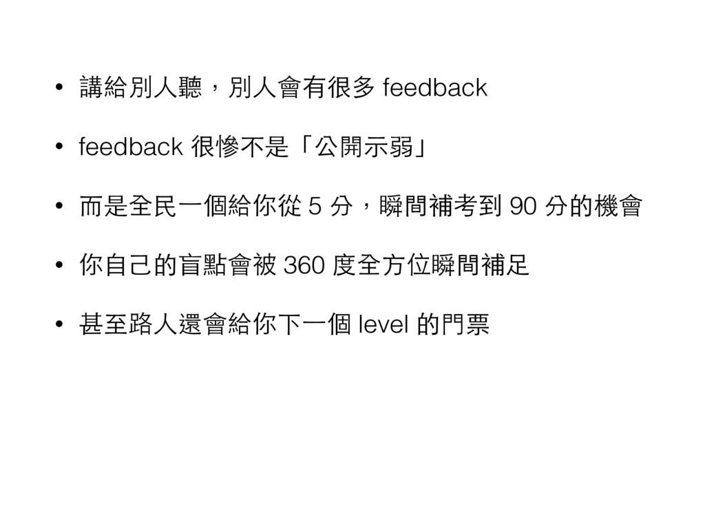 • 講給別⼈人聽,別⼈人會有很多 feedback • feedback 很慘不是「公開⽰示弱...