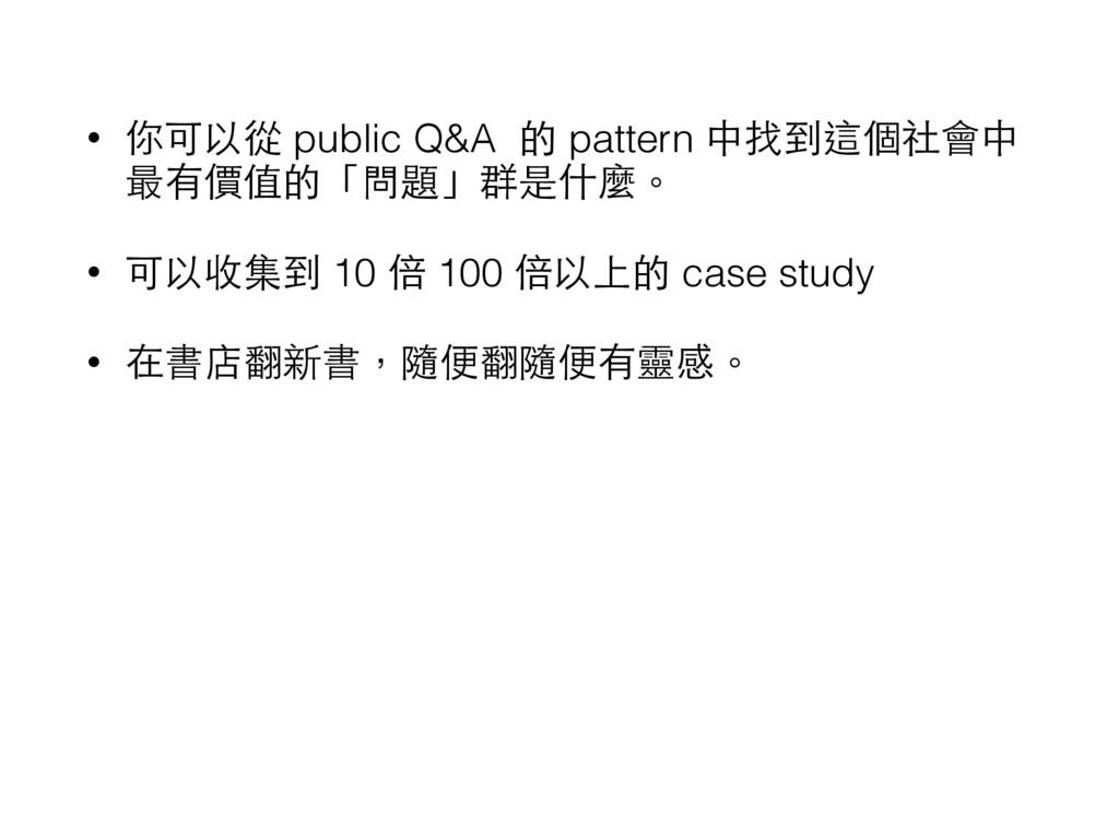 • 你可以從 public Q&A 的 pattern 中找到這個社會中 最有價值的「問題」群...