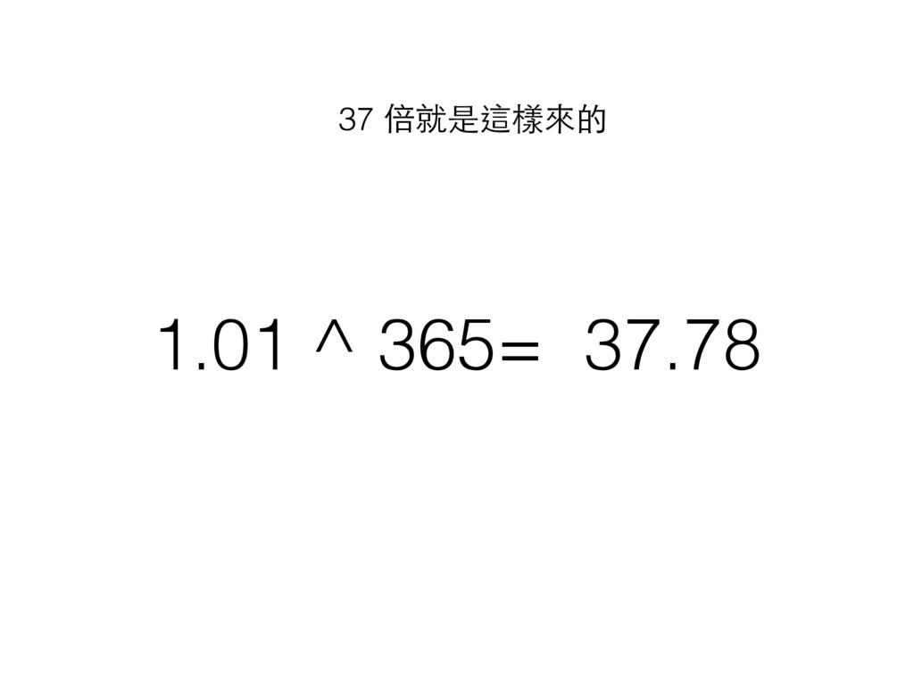 1.01 ^ 365= 37.78 37 倍就是這樣來的