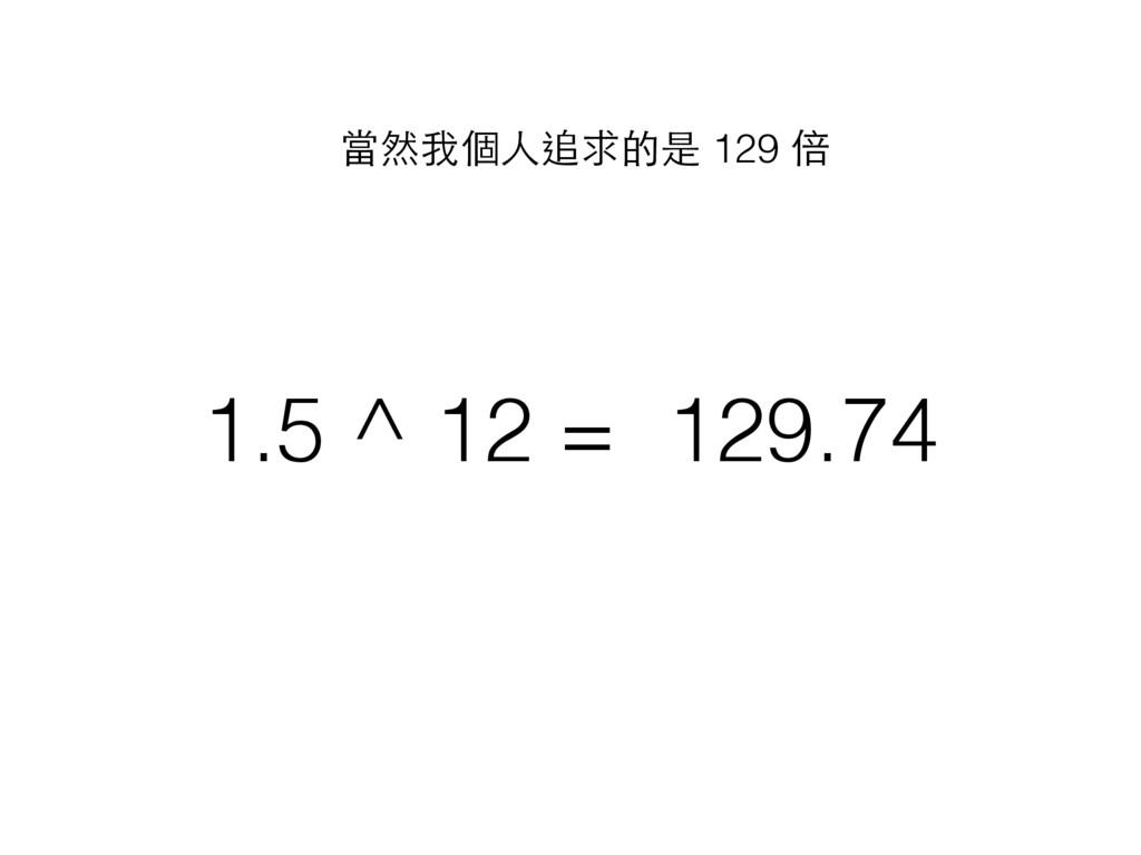 1.5 ^ 12 = 129.74 當然我個⼈人追求的是 129 倍