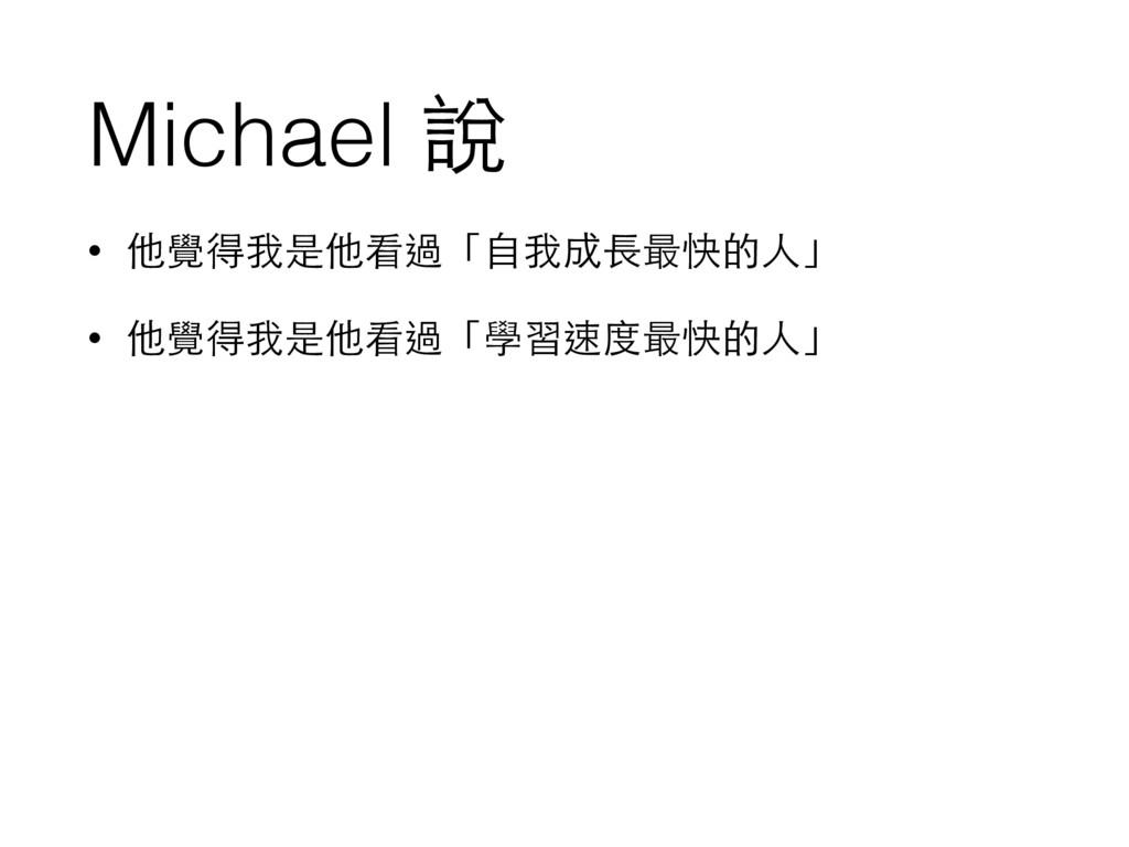 Michael 說 • 他覺得我是他看過「⾃自我成⻑⾧長最快的⼈人」 • 他覺得我是他看過「學...