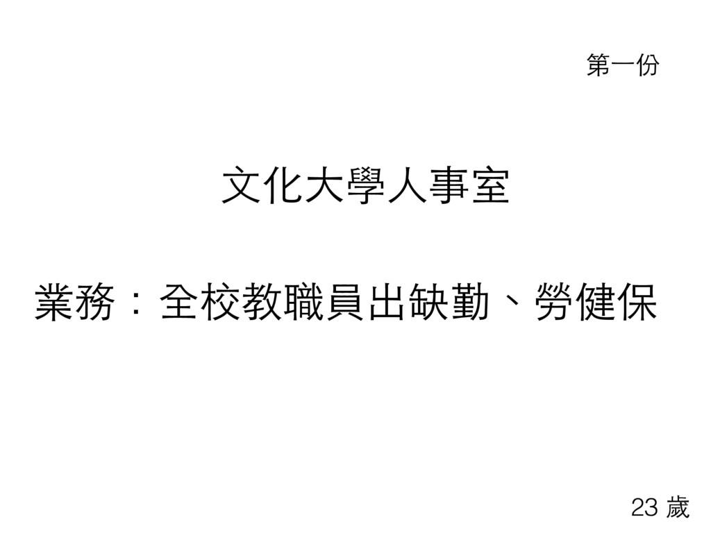 ⽂文化⼤大學⼈人事室 業務:全校教職員出缺勤、勞健保 第⼀一份 23 歲