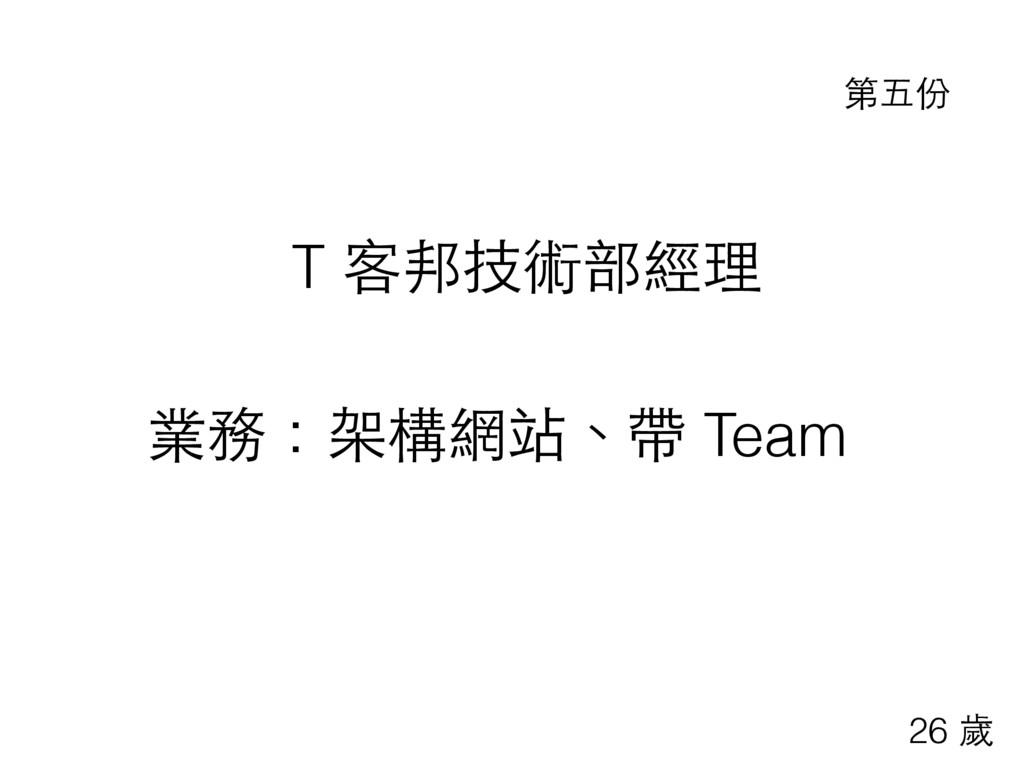 T 客邦技術部經理 業務:架構網站、帶 Team 第五份 26 歲