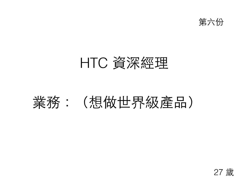 HTC 資深經理 業務:(想做世界級產品) 第六份 27 歲
