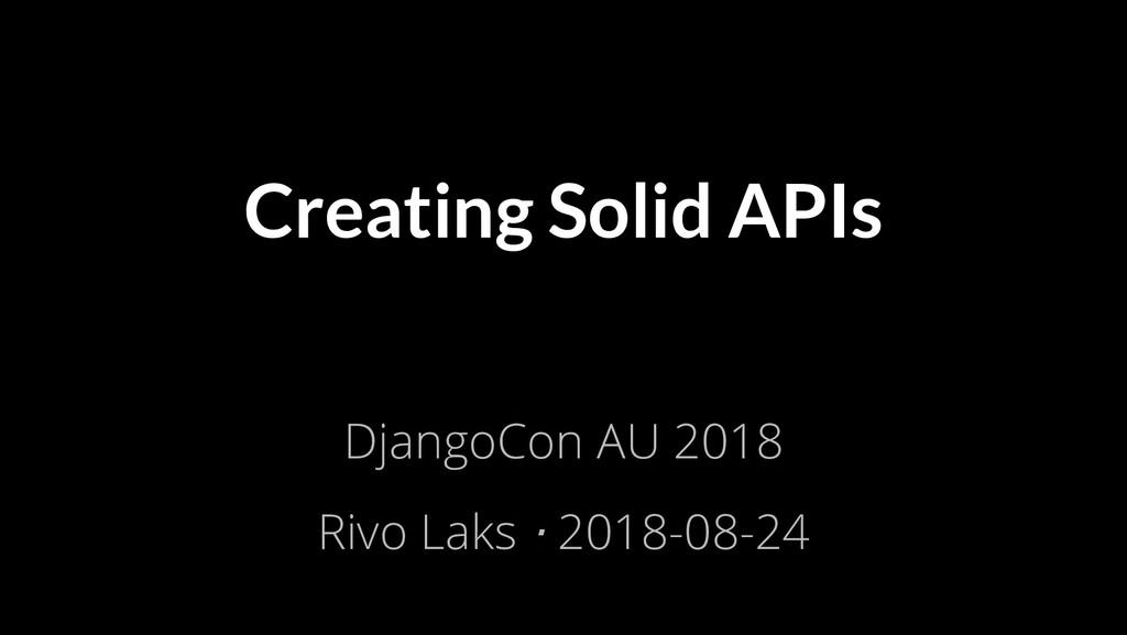 Creating Solid APIs DjangoCon AU 2018 Rivo Laks...