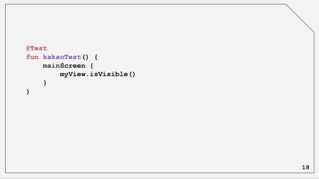 @Test fun kakaoTest() { mainScreen { myView.isV...